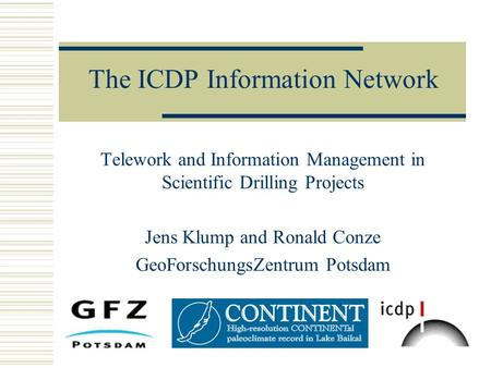 The ICDP Information Network Telework and Information Management in Scientific Drilling Projects Jens Klump and Ronald Conze GeoForschungsZentrum Potsdam.