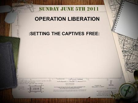 Sunday June 5th 2011 OPERATION LIBERATION :SETTING THE CAPTIVES FREE:
