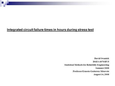 Integrated circuit failure times in hours during stress test David Swanick DSES-6070 HV5 Statistical Methods for Reliability Engineering Summer 2008 Professor.