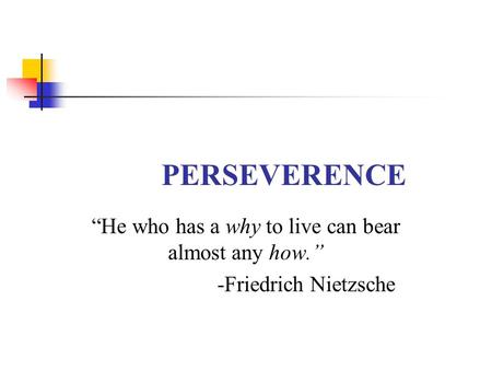 "PERSEVERENCE ""He who has a why to live can bear almost any how."" -Friedrich Nietzsche."