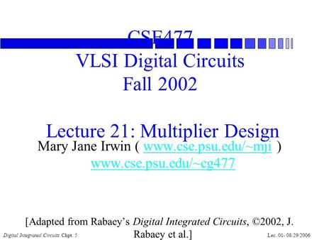 Digital Integrated Circuits Chpt. 5Lec. 01- 08/29/2006 CSE477 VLSI Digital Circuits Fall 2002 Lecture 21: Multiplier Design Mary Jane Irwin ( www.cse.psu.edu/~mji.