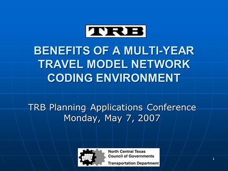 1 BENEFITS OF A MULTI-YEAR TRAVEL MODEL NETWORK CODING ENVIRONMENT TRB Planning Applications Conference Monday, May 7, 2007.