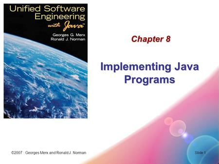 ©2007 · Georges Merx and Ronald J. NormanSlide 1 Chapter 8 Implementing Java Programs.
