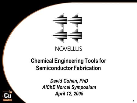 1 Chemical Engineering Tools for Semiconductor Fabrication David Cohen, PhD AIChE Norcal Symposium April 12, 2005.