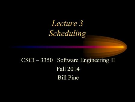 Lecture 3 Scheduling CSCI – 3350 Software Engineering II Fall 2014 Bill Pine.