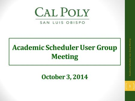 Academic Scheduler User Group Meeting October 3, 2014 1 Academic Scheduler User Group Meeting.