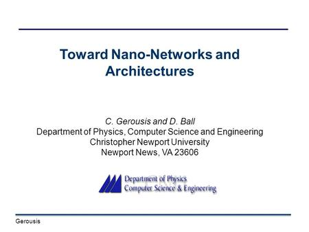 Gerousis Toward Nano-Networks and Architectures C. Gerousis and D. Ball Department of Physics, Computer Science and Engineering Christopher Newport University.