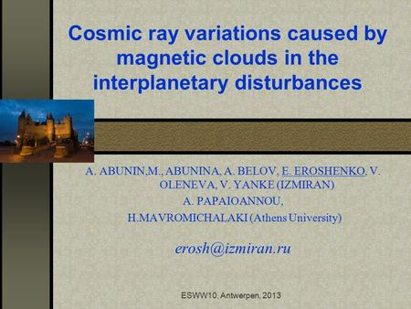 ESWW10, Antwerpen, 2013 Cosmic ray variations caused by magnetic clouds in the interplanetary disturbances A. ABUNIN,M., ABUNINA, A. BELOV, E. EROSHENKO,