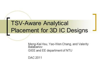 TSV-Aware Analytical Placement for 3D IC Designs Meng-Kai Hsu, Yao-Wen Chang, and Valerity Balabanov GIEE and EE department of NTU DAC 2011.