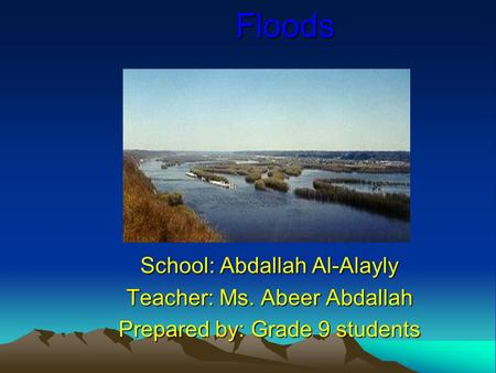 Floods School: Abdallah Al-Alayly Teacher: Ms. Abeer Abdallah Prepared by: Grade 9 students.