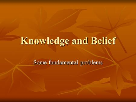 "Knowledge and Belief Some fundamental problems. Knowledge: a problematic concept ""Knowledge"" is ambiguous in a number of ways; the term can mean variously:"