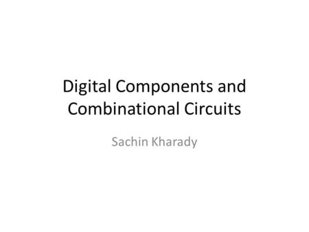Digital Components and Combinational Circuits Sachin Kharady.