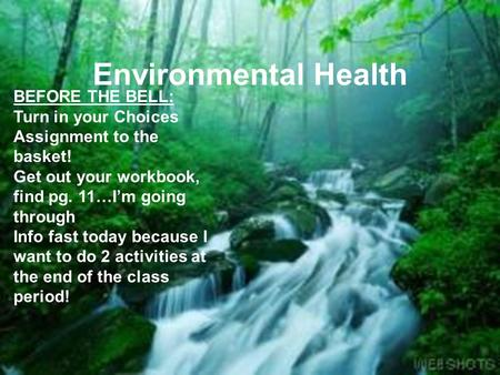 Environmental Health BEFORE THE BELL: Turn in your Choices Assignment to the basket! Get out your workbook, find pg. 11…I'm going through Info fast today.
