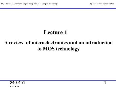 240-451 VLSI, 2000 1 Lecture 1 A review of microelectronics and an introduction to MOS technology Department of Computer Engineering, Prince of Songkla.
