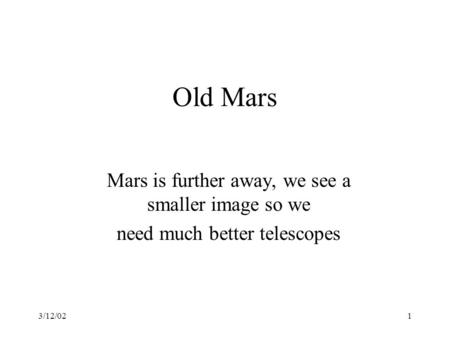 3/12/021 Old Mars Mars is further away, we see a smaller image so we need much better telescopes.