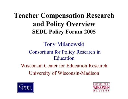Teacher Compensation Research and Policy Overview SEDL Policy Forum 2005 Tony Milanowski Consortium for Policy Research in Education Wisconsin Center for.
