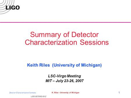 LIGO-G070082-00-Z Detector Characterization SummaryK. Riles - University of Michigan 1 Summary of Detector Characterization Sessions Keith Riles (University.