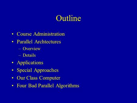 Outline Course Administration Parallel Archtectures –Overview –Details Applications Special Approaches Our Class Computer Four Bad Parallel Algorithms.