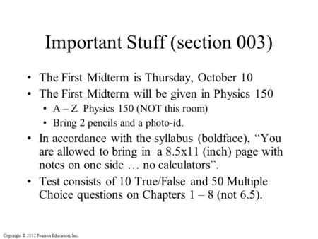 Copyright © 2012 Pearson Education, Inc. Important Stuff (section 003) The First Midterm is Thursday, October 10 The First Midterm will be given in Physics.