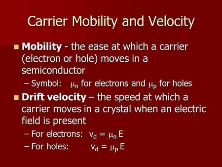 Carrier Mobility and Velocity Mobility - the ease at which a carrier (electron or hole) moves in a semiconductor Mobility - the ease at which a carrier.