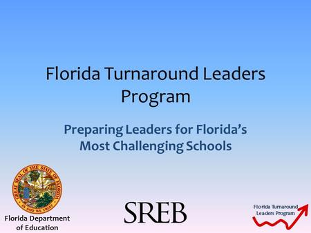 Florida Turnaround Leaders Program Florida Turnaround Leaders Program Preparing Leaders for Florida's Most Challenging Schools Florida Department of Education.