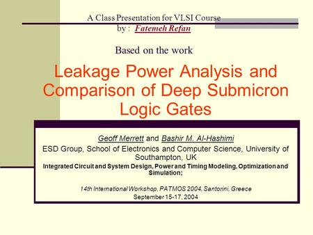 A Class Presentation for VLSI Course by : Fatemeh Refan Based on the work Leakage Power Analysis and Comparison of Deep Submicron Logic Gates Geoff Merrett.