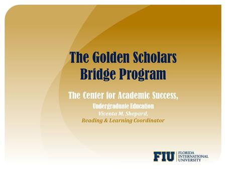 The Golden Scholars Bridge Program The Center for Academic Success, Undergraduate Education Vicenta M. Shepard, Reading & Learning Coordinator.