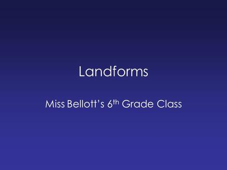 Landforms Miss Bellott's 6 th Grade Class. What kind of landforms can you think of? Make a list in your group.