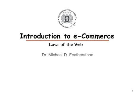 1 Dr. Michael D. Featherstone Introduction to e-Commerce Laws of the Web.