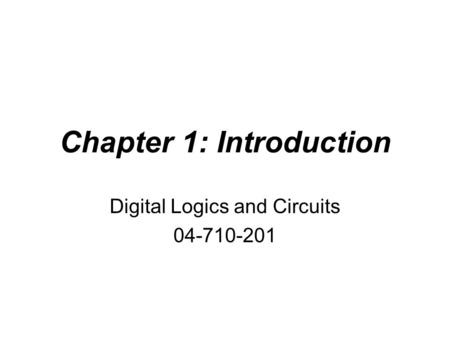 Chapter 1: Introduction Digital Logics and Circuits 04-710-201.
