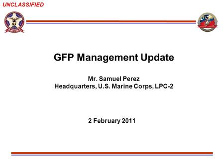 UNCLASSIFIED GFP Management Update Mr. Samuel Perez Headquarters, U.S. Marine Corps, LPC-2 2 February 2011.