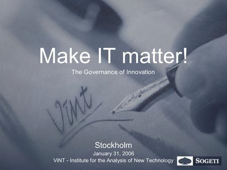 Make IT matter! The Governance of Innovation Stockholm January 31, 2006 ViNT - Institute for the Analysis of New Technology.