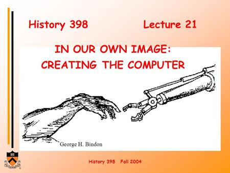 History 398 Fall 2004 George H. Bindon History 398Lecture 21 IN OUR OWN IMAGE: CREATING THE COMPUTER.