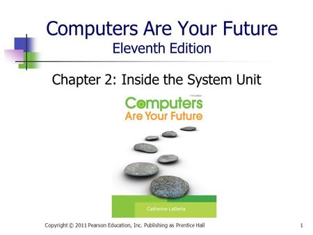 Computers Are Your Future Eleventh Edition Chapter 2: Inside the System Unit Copyright © 2011 Pearson Education, Inc. Publishing as Prentice Hall1.