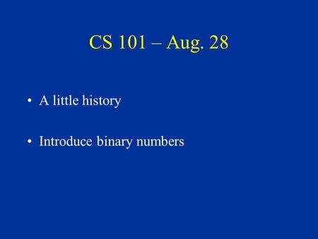 CS 101 – Aug. 28 A little history Introduce binary numbers.