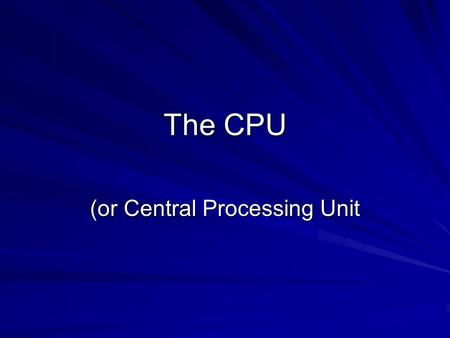 The CPU (or Central Processing Unit. Statistics Clock speed – number of instructions that can be executed per second Data width – The number of bits held.