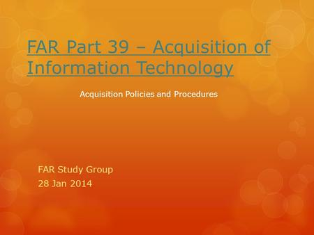 FAR Part 39 – Acquisition of Information Technology FAR Study Group 28 Jan 2014 Acquisition Policies and Procedures.