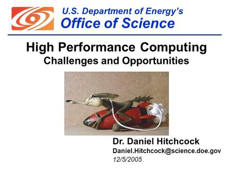 U.S. Department of Energy's Office of Science High Performance Computing Challenges and Opportunities Dr. Daniel Hitchcock