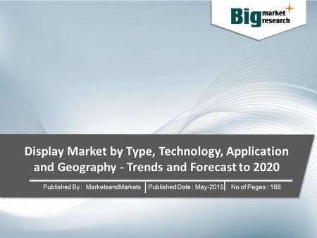 Display Market by Type, Technology, Application and Geography - Trends and Forecast to 2020 Published By : MarketsandMarkets Published Date : May-2015.