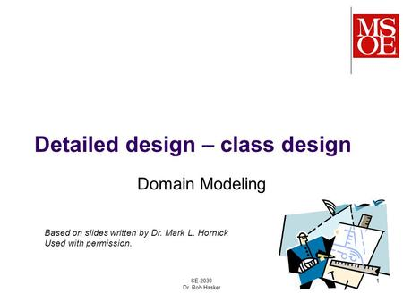 Detailed design – class design Domain Modeling SE-2030 Dr. Rob Hasker 1 Based on slides written by Dr. Mark L. Hornick Used with permission.