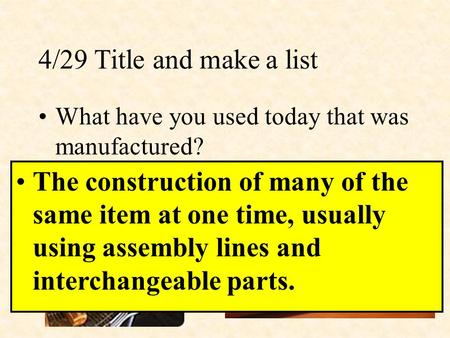 4/29 Title and make a list What have you used today that was manufactured? The construction of many of the same item at one time, usually using assembly.