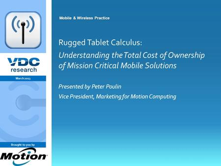 Vdcresearch.com 0 © 2011 VDC Research Group, Inc. Mobile & Wireless Mobile & Wireless Practice Rugged Tablet Calculus: Understanding the Total Cost of.