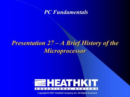 Copyright © 2007 Heathkit Company, Inc. All Rights Reserved PC Fundamentals Presentation 27 – A Brief History of the Microprocessor.