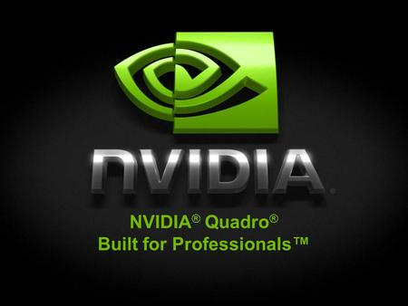 NVIDIA® Quadro® Built for Professionals™