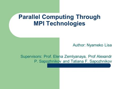 Parallel Computing Through MPI Technologies Author: Nyameko Lisa Supervisors: Prof. Elena Zemlyanaya, Prof Alexandr P. Sapozhnikov and Tatiana F. Sapozhnikov.