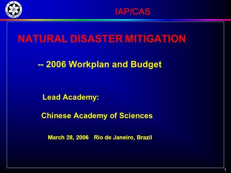 1 IAP/CAS NATURAL DISASTER MITIGATION -- 2006 Workplan and Budget Lead Academy: Chinese Academy of Sciences March 28, 2006 Rio de Janeiro, Brazil.