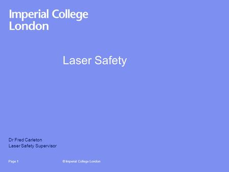 © Imperial College LondonPage 1 Laser Safety Dr Fred Carleton Laser Safety Supervisor.
