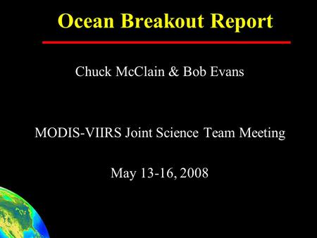 Ocean Breakout Report Chuck McClain & Bob Evans MODIS-VIIRS Joint Science Team Meeting May 13-16, 2008.