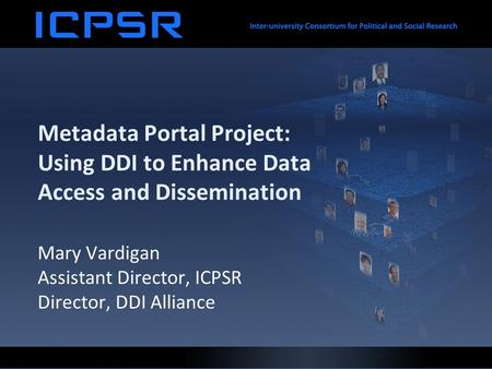 Metadata Portal Project: Using DDI to Enhance Data Access and Dissemination Mary Vardigan Assistant Director, ICPSR Director, DDI Alliance.