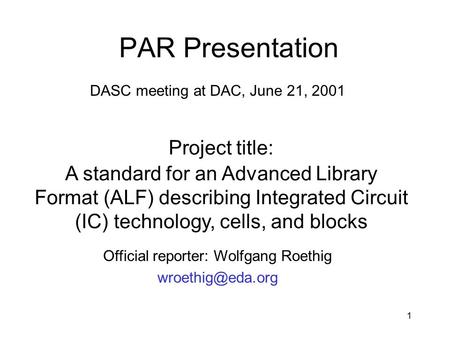 1 PAR Presentation DASC meeting at DAC, June 21, 2001 Project title: A standard for an Advanced Library Format (ALF) describing Integrated Circuit (IC)